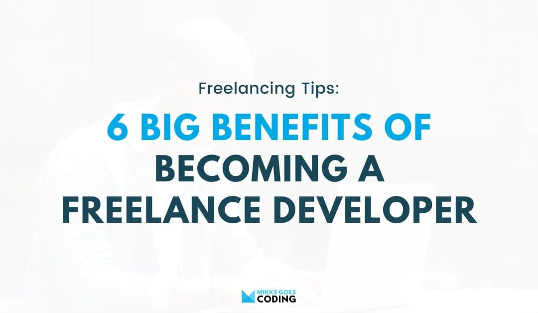 6 Big Benefits of Freelancing for Software and Web Developers in 2021